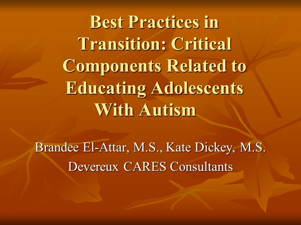 Best Practices in Transition: Critical Components Related to Educating Adolescents With Autism Brandee El-Attar, M.S., Kate Dickey, M.S. Devereux CARE