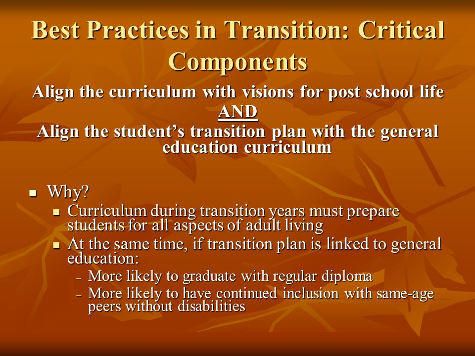 Best Practices in Transition: Critical Components Align the curriculum with visions for post school life AND Align the student's transition plan with the general education curriculum Why.