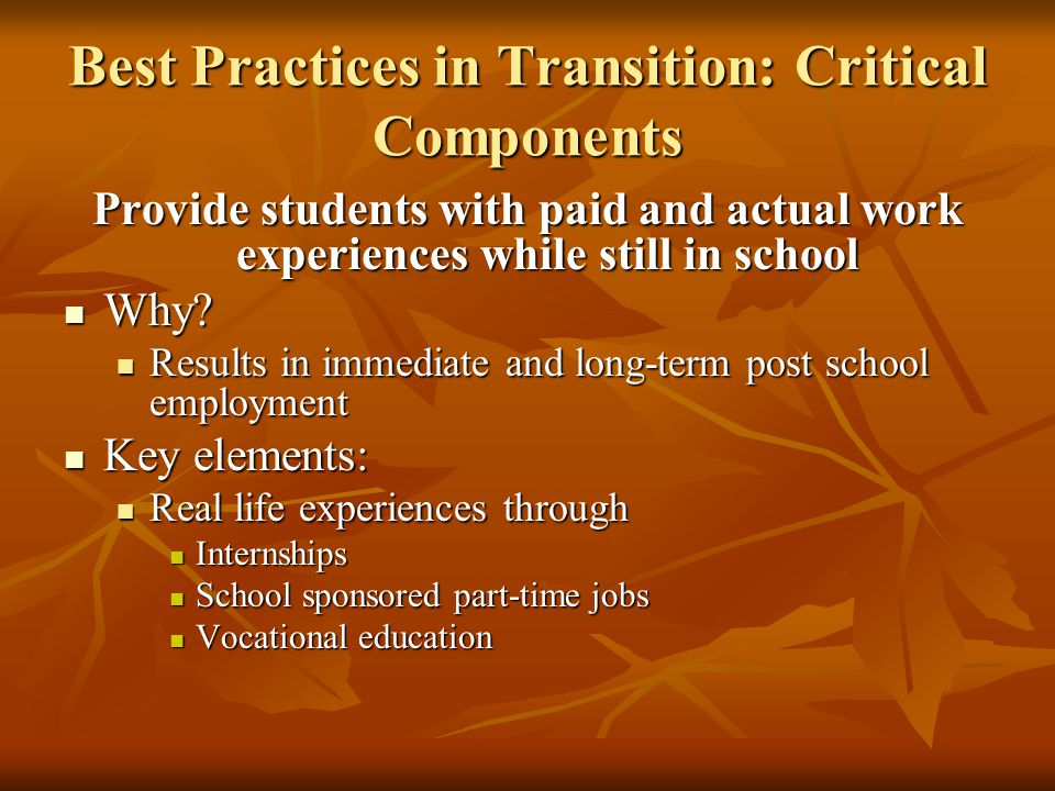 Best Practices in Transition: Critical Components Provide students with paid and actual work experiences while still in school Why.