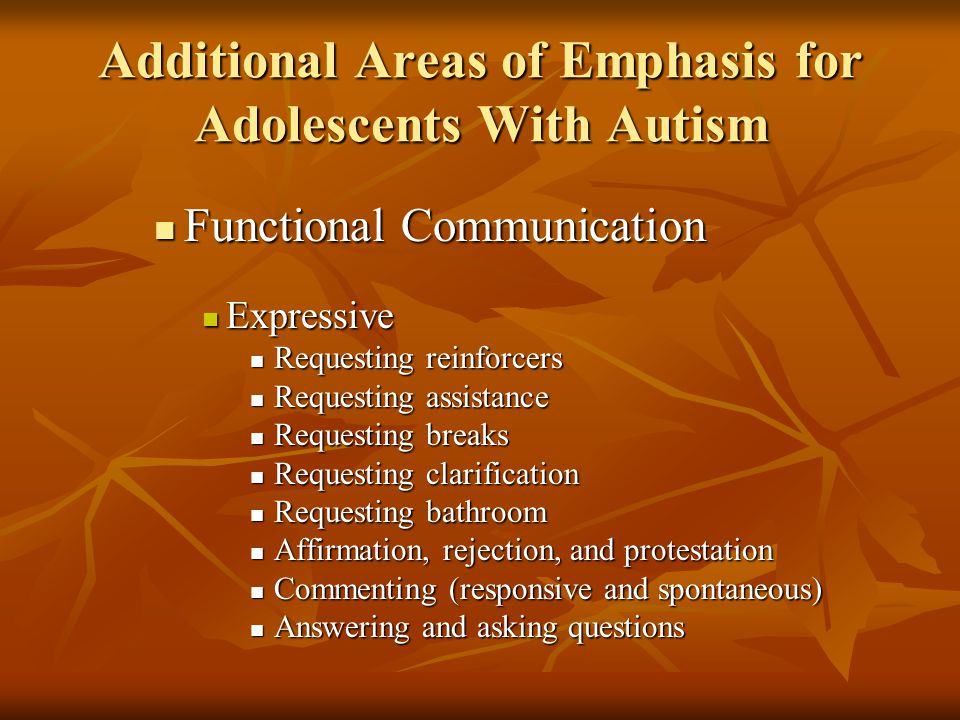 Additional Areas of Emphasis for Adolescents With Autism Functional Communication Functional Communication Expressive Expressive Requesting reinforcers Requesting reinforcers Requesting assistance Requesting assistance Requesting breaks Requesting breaks Requesting clarification Requesting clarification Requesting bathroom Requesting bathroom Affirmation, rejection, and protestation Affirmation, rejection, and protestation Commenting (responsive and spontaneous) Commenting (responsive and spontaneous) Answering and asking questions Answering and asking questions