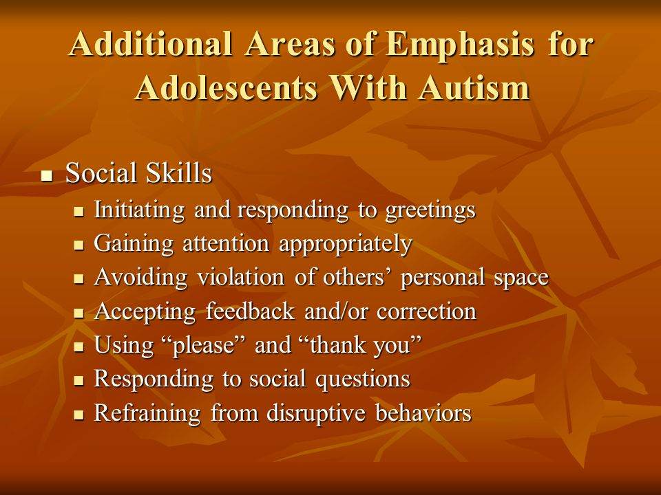 Additional Areas of Emphasis for Adolescents With Autism Social Skills Social Skills Initiating and responding to greetings Initiating and responding