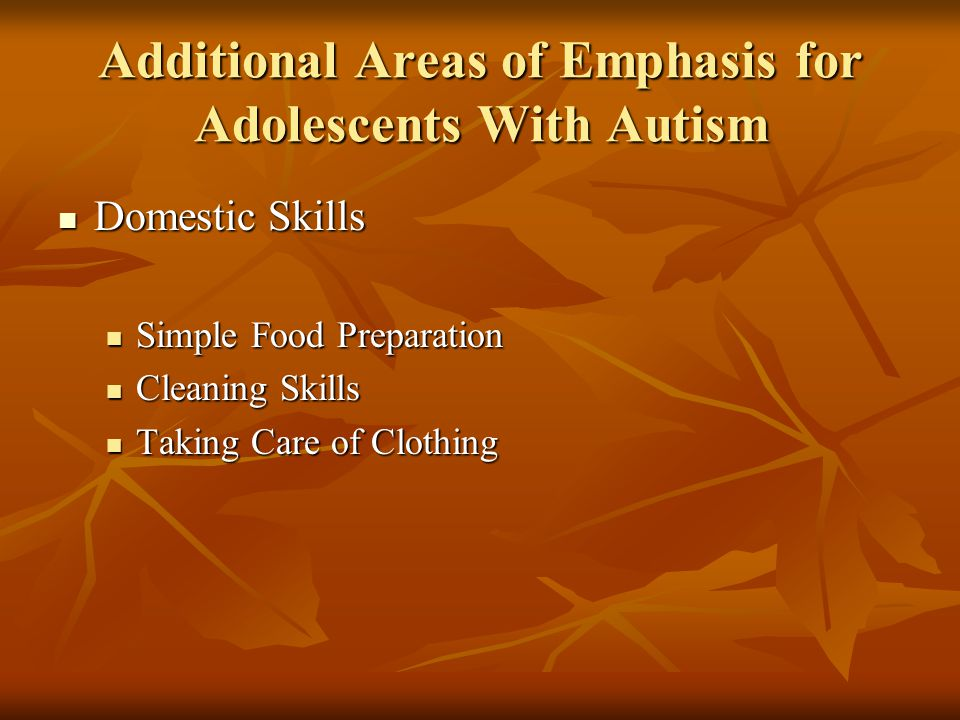 Additional Areas of Emphasis for Adolescents With Autism Domestic Skills Domestic Skills Simple Food Preparation Simple Food Preparation Cleaning Skills Cleaning Skills Taking Care of Clothing Taking Care of Clothing
