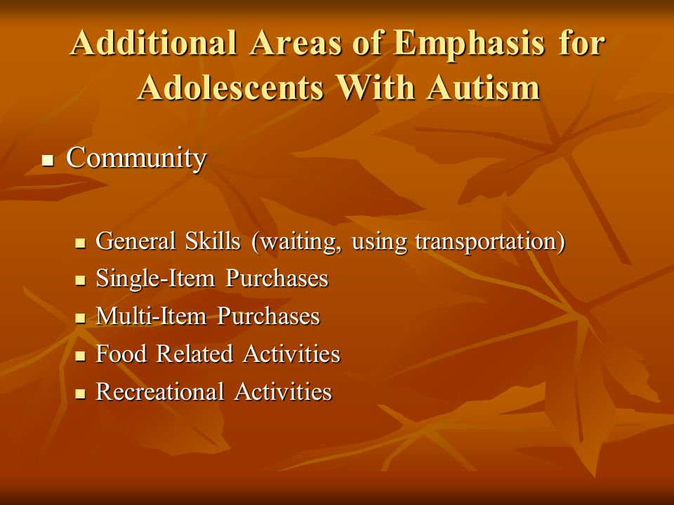 Additional Areas of Emphasis for Adolescents With Autism Community Community General Skills (waiting, using transportation) General Skills (waiting, using transportation) Single-Item Purchases Single-Item Purchases Multi-Item Purchases Multi-Item Purchases Food Related Activities Food Related Activities Recreational Activities Recreational Activities