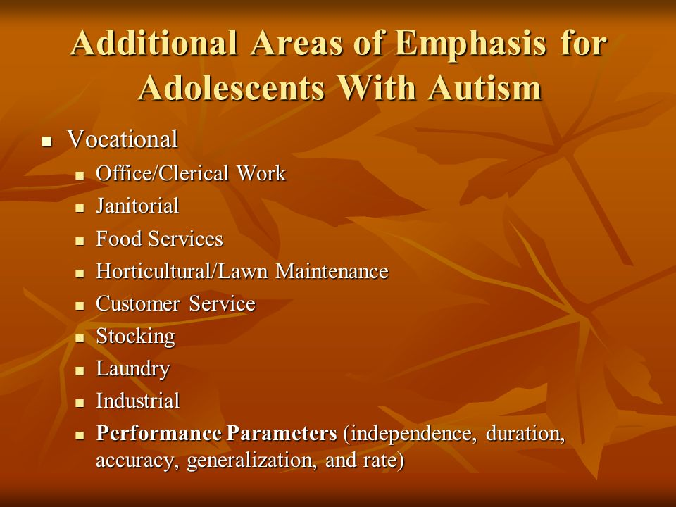 Additional Areas of Emphasis for Adolescents With Autism Vocational Vocational Office/Clerical Work Office/Clerical Work Janitorial Janitorial Food Services Food Services Horticultural/Lawn Maintenance Horticultural/Lawn Maintenance Customer Service Customer Service Stocking Stocking Laundry Laundry Industrial Industrial Performance Parameters (independence, duration, accuracy, generalization, and rate) Performance Parameters (independence, duration, accuracy, generalization, and rate)