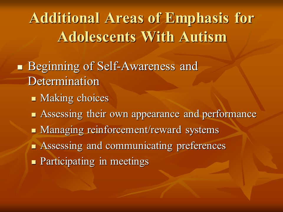 Additional Areas of Emphasis for Adolescents With Autism Beginning of Self-Awareness and Determination Beginning of Self-Awareness and Determination Making choices Making choices Assessing their own appearance and performance Assessing their own appearance and performance Managing reinforcement/reward systems Managing reinforcement/reward systems Assessing and communicating preferences Assessing and communicating preferences Participating in meetings Participating in meetings
