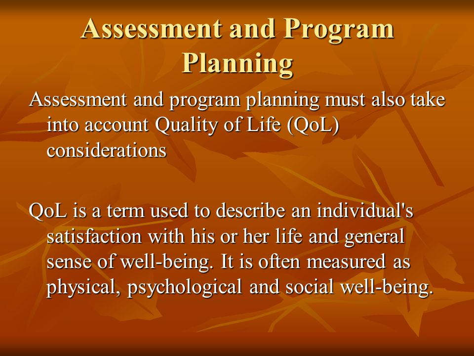 Assessment and Program Planning Assessment and program planning must also take into account Quality of Life (QoL) considerations QoL is a term used to describe an individual s satisfaction with his or her life and general sense of well-being.
