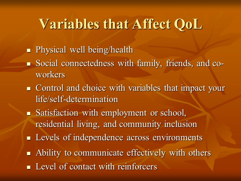Physical well being/health Physical well being/health Social connectedness with family, friends, and co- workers Social connectedness with family, friends, and co- workers Control and choice with variables that impact your life/self-determination Control and choice with variables that impact your life/self-determination Satisfaction with employment or school, residential living, and community inclusion Satisfaction with employment or school, residential living, and community inclusion Levels of independence across environments Levels of independence across environments Ability to communicate effectively with others Ability to communicate effectively with others Level of contact with reinforcers Level of contact with reinforcers Variables that Affect QoL