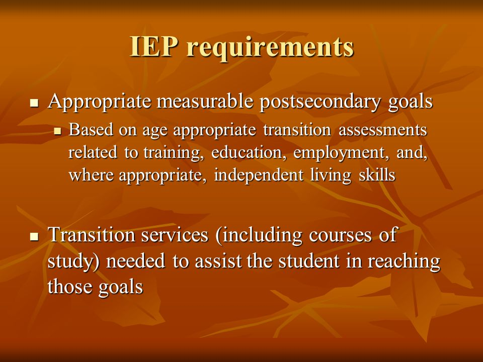 IEP requirements Appropriate measurable postsecondary goals Appropriate measurable postsecondary goals Based on age appropriate transition assessments