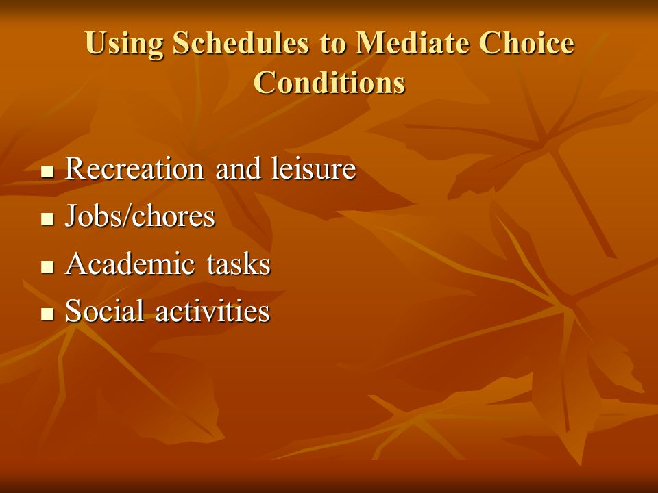 Using Schedules to Mediate Choice Conditions Recreation and leisure Recreation and leisure Jobs/chores Jobs/chores Academic tasks Academic tasks Socia