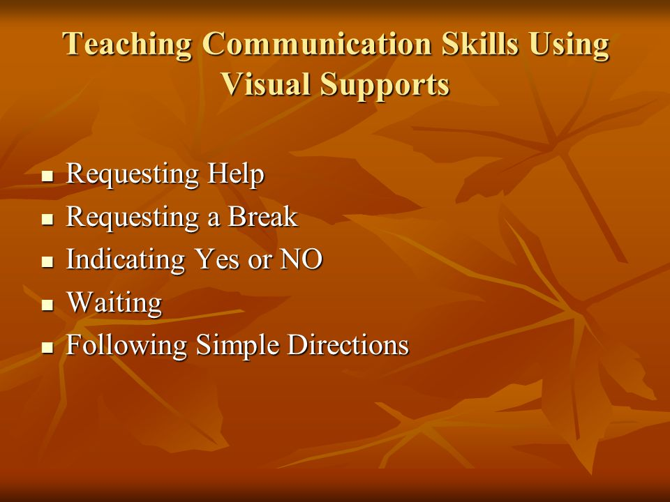 Teaching Communication Skills Using Visual Supports Requesting Help Requesting Help Requesting a Break Requesting a Break Indicating Yes or NO Indicating Yes or NO Waiting Waiting Following Simple Directions Following Simple Directions