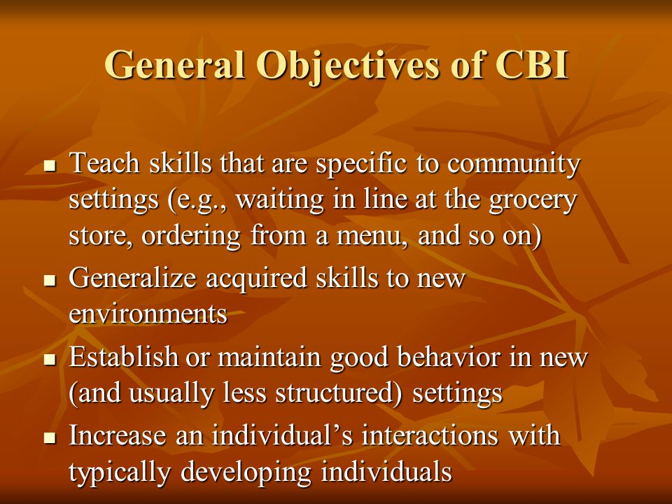 General Objectives of CBI Teach skills that are specific to community settings (e.g., waiting in line at the grocery store, ordering from a menu, and so on) Teach skills that are specific to community settings (e.g., waiting in line at the grocery store, ordering from a menu, and so on) Generalize acquired skills to new environments Generalize acquired skills to new environments Establish or maintain good behavior in new (and usually less structured) settings Establish or maintain good behavior in new (and usually less structured) settings Increase an individual's interactions with typically developing individuals Increase an individual's interactions with typically developing individuals