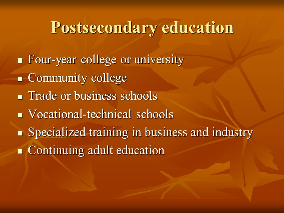 Postsecondary education Four-year college or university Four-year college or university Community college Community college Trade or business schools Trade or business schools Vocational-technical schools Vocational-technical schools Specialized training in business and industry Specialized training in business and industry Continuing adult education Continuing adult education