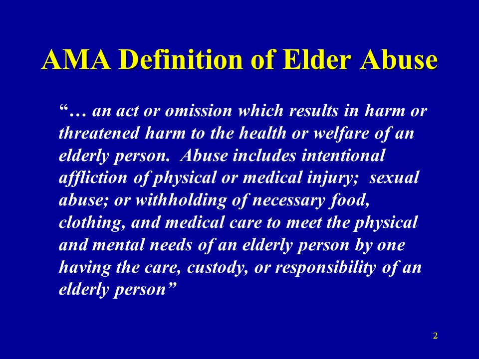 Legal Definition The law defines elder abuse as physical abuse, neglect, financial abuse, abandonment, isolation, abduction or other treatment with resulting in physical harm or pain or mental suffering, or the deprivation by a care custodian of goods or services that are necessary to avoid physical harm or mental suffering. (Welfare & Institutions Code, Section 15610.07 and in Penal Code 368) Elders are defined as persons 65 years of age or older.