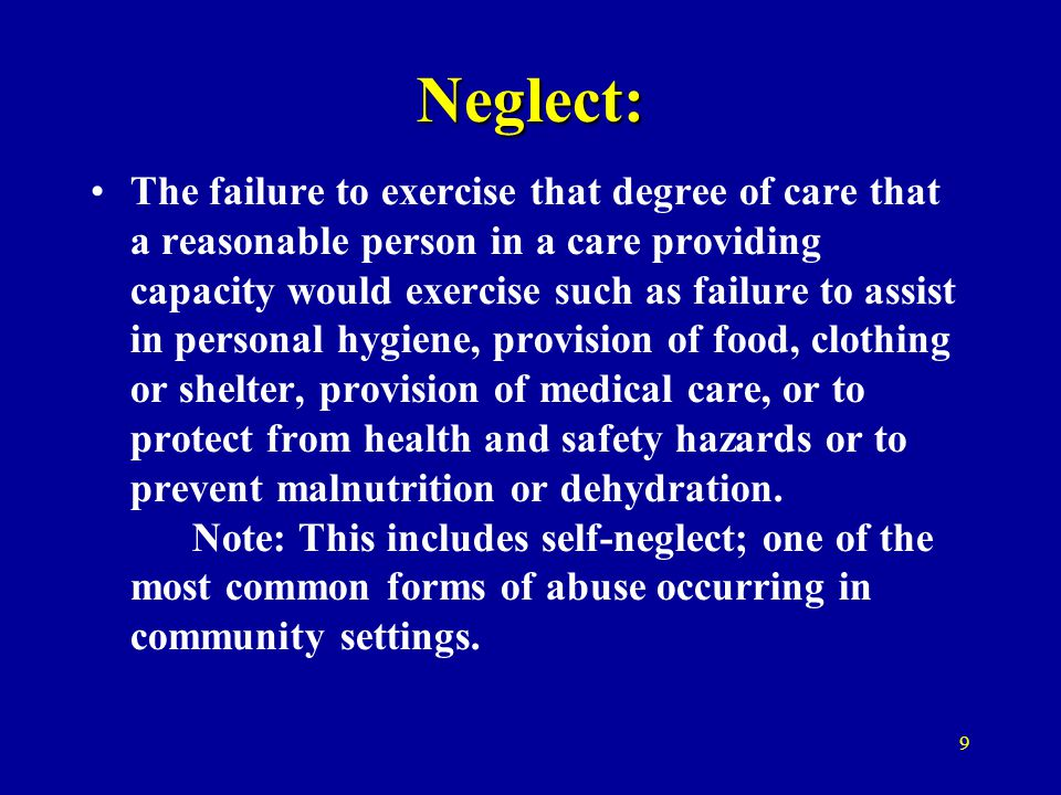 Neglect: The failure to exercise that degree of care that a reasonable person in a care providing capacity would exercise such as failure to assist in personal hygiene, provision of food, clothing or shelter, provision of medical care, or to protect from health and safety hazards or to prevent malnutrition or dehydration.