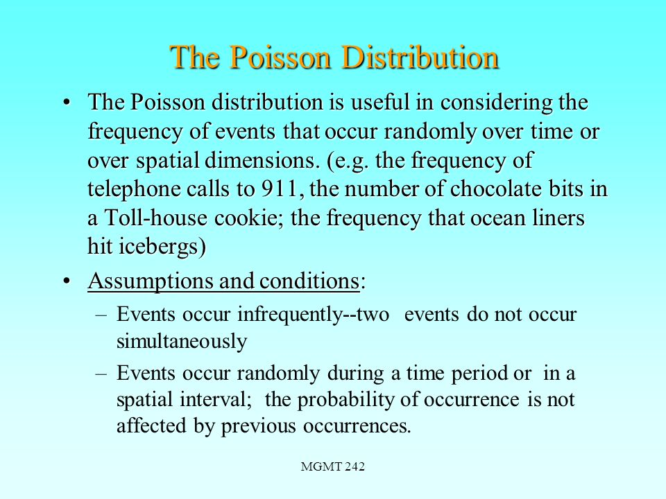 MGMT 242 The Poisson Distribution The Poisson distribution is useful in considering the frequency of events that occur randomly over time or over spatial dimensions.