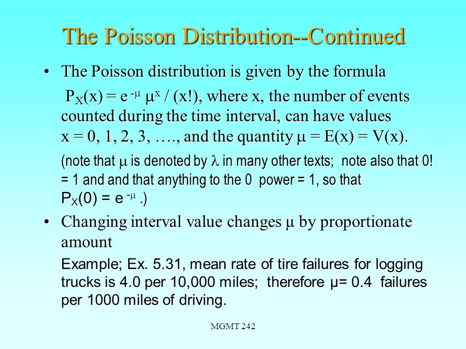 MGMT 242 The Poisson Distribution--Continued The Poisson distribution is given by the formulaThe Poisson distribution is given by the formula P X (x) = e -   x / (x!), where x, the number of events counted during the time interval, can have values x = 0, 1, 2, 3, …., and the quantity  = E(x) = V(x).