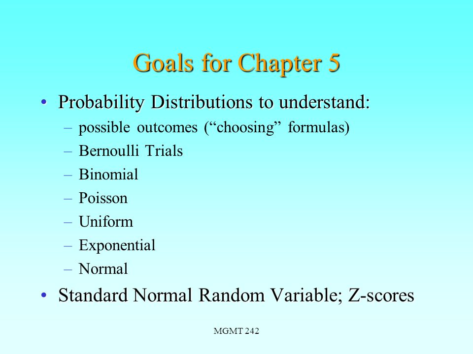 MGMT 242 Goals for Chapter 5 Probability Distributions to understand:Probability Distributions to understand: –possible outcomes ( choosing formulas) –Bernoulli Trials –Binomial –Poisson –Uniform –Exponential –Normal Standard Normal Random Variable; Z-scoresStandard Normal Random Variable; Z-scores