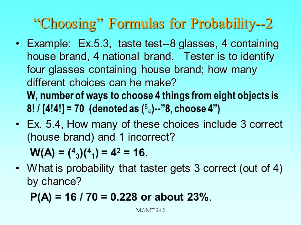 MGMT 242 Choosing Formulas for Probability--2 Example: Ex.5.3, taste test--8 glasses, 4 containing house brand, 4 national brand.