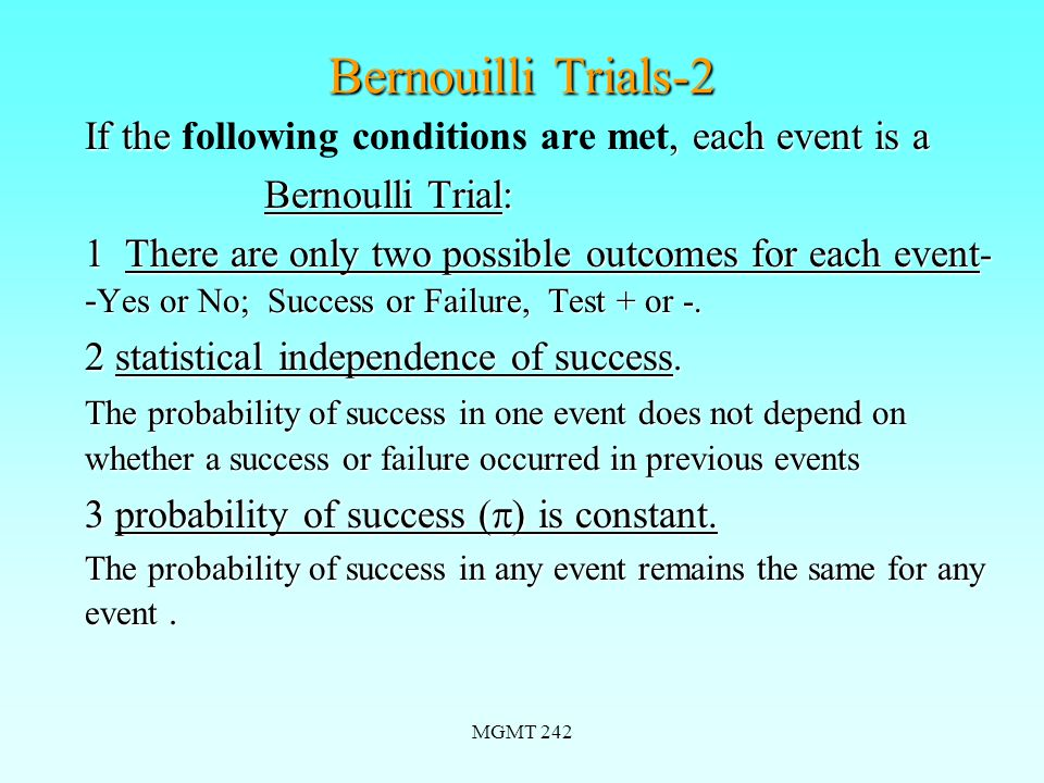 MGMT 242 Bernouilli Trials-2 If the, each event is a If the following conditions are met, each event is a Bernoulli Trial: Bernoulli Trial: 1 There are only two possible outcomes for each event - - Yes or No; Success or Failure, Test + or -.