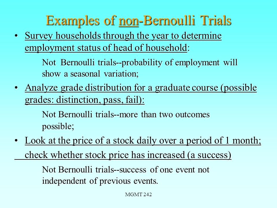 MGMT 242 Examples of non-Bernoulli Trials Survey households through the year to determine employment status of head of household:Survey households through the year to determine employment status of head of household: Not Bernoulli trials--probability of employment will show a seasonal variation; Analyze grade distribution for a graduate course (possible grades: distinction, pass, fail):Analyze grade distribution for a graduate course (possible grades: distinction, pass, fail): Not Bernoulli trials--more than two outcomes possible ; Look at the price of a stock daily over a period of 1 month;Look at the price of a stock daily over a period of 1 month; check whether stock price has increased (a success) Not Bernoulli trials--success of one event not independent of previous events.