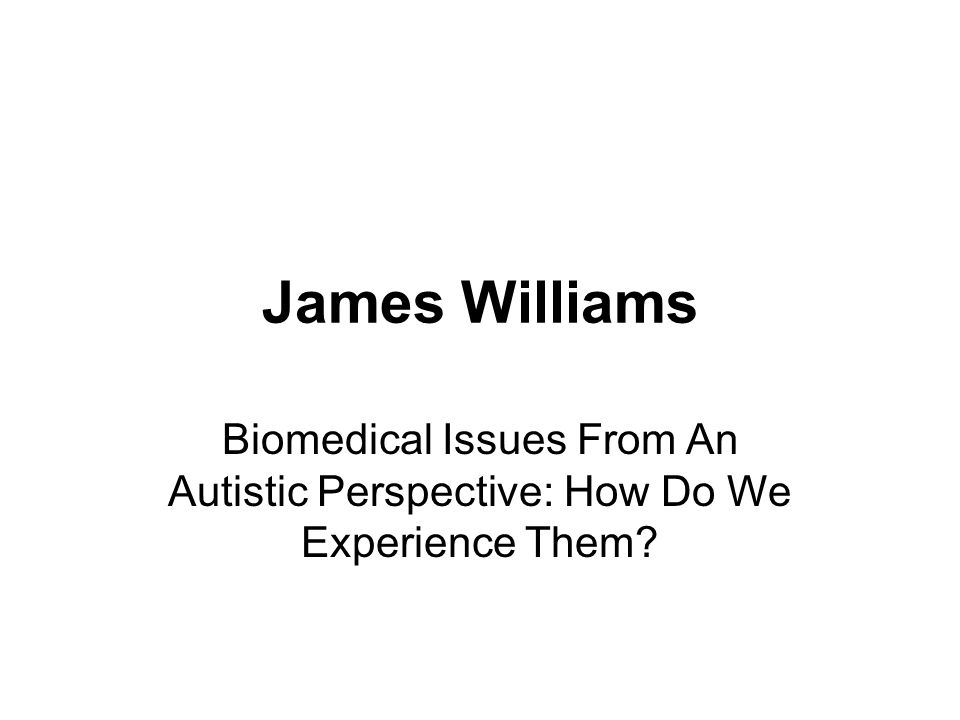 James Williams Biomedical Issues From An Autistic Perspective: How Do We Experience Them