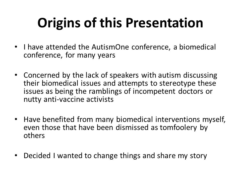 Origins of this Presentation I have attended the AutismOne conference, a biomedical conference, for many years Concerned by the lack of speakers with autism discussing their biomedical issues and attempts to stereotype these issues as being the ramblings of incompetent doctors or nutty anti-vaccine activists Have benefited from many biomedical interventions myself, even those that have been dismissed as tomfoolery by others Decided I wanted to change things and share my story