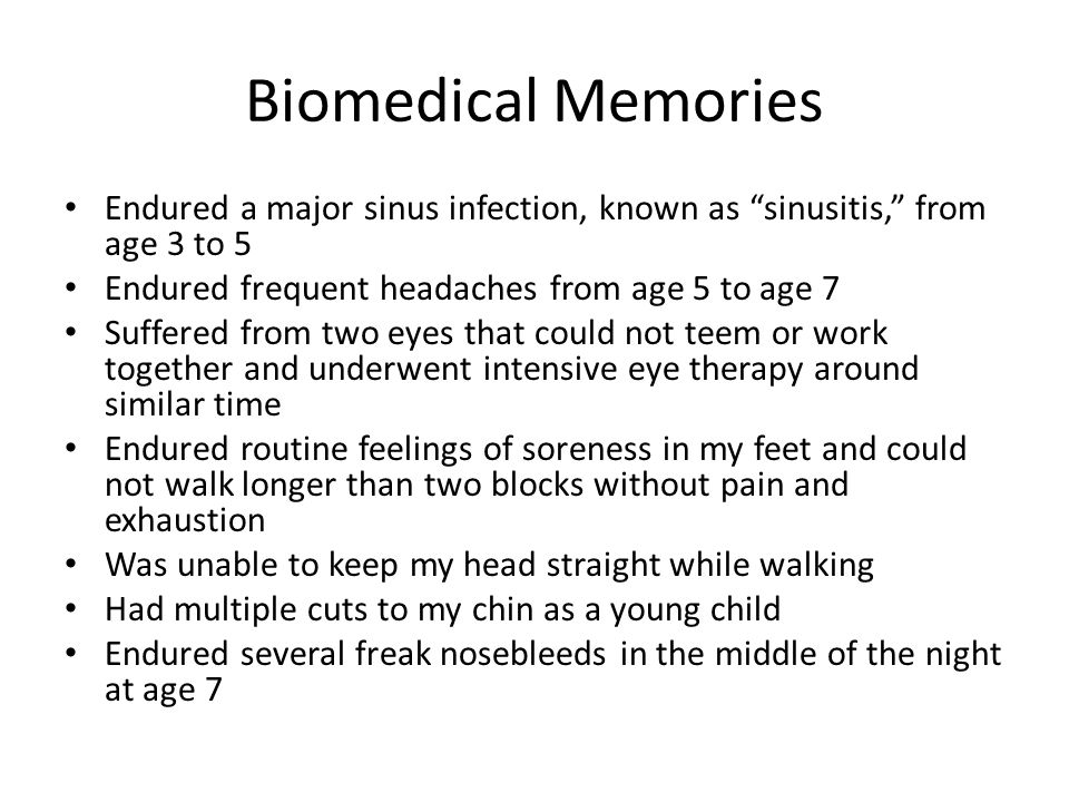 "Biomedical Memories Endured a major sinus infection, known as ""sinusitis,"" from age 3 to 5 Endured frequent headaches from age 5 to age 7 Suffered fro"