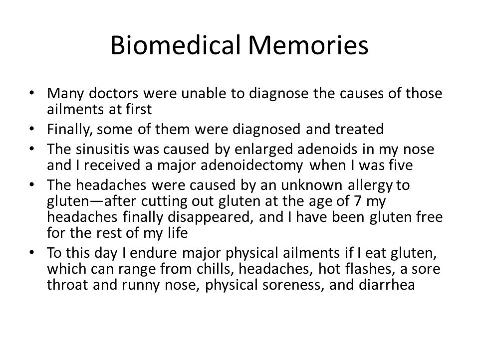 Biomedical Memories Many doctors were unable to diagnose the causes of those ailments at first Finally, some of them were diagnosed and treated The sinusitis was caused by enlarged adenoids in my nose and I received a major adenoidectomy when I was five The headaches were caused by an unknown allergy to gluten—after cutting out gluten at the age of 7 my headaches finally disappeared, and I have been gluten free for the rest of my life To this day I endure major physical ailments if I eat gluten, which can range from chills, headaches, hot flashes, a sore throat and runny nose, physical soreness, and diarrhea