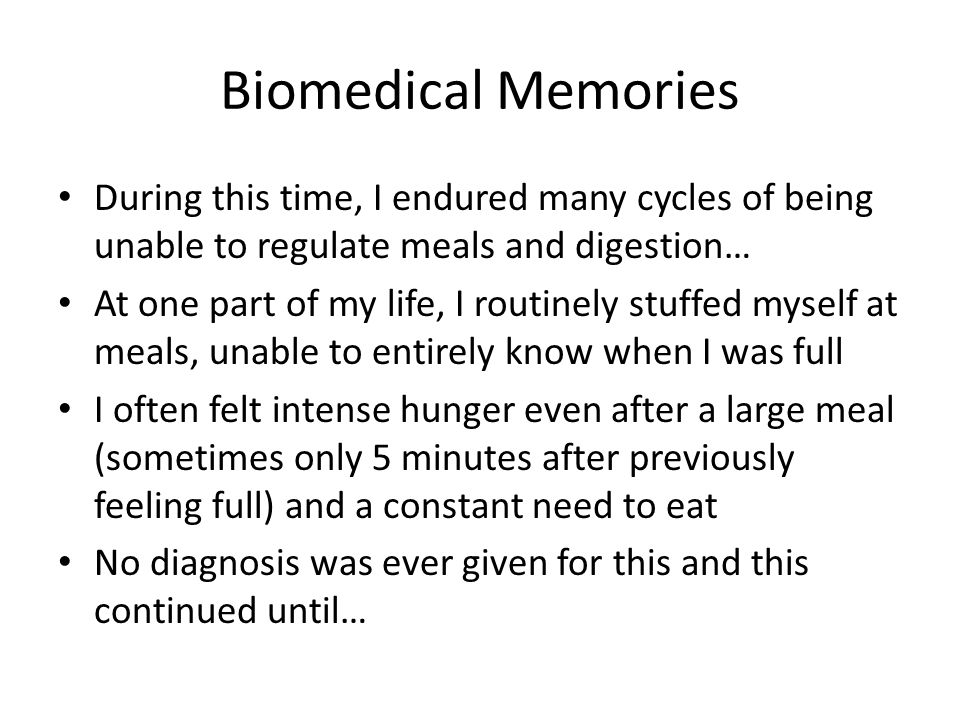 Biomedical Memories During this time, I endured many cycles of being unable to regulate meals and digestion… At one part of my life, I routinely stuffed myself at meals, unable to entirely know when I was full I often felt intense hunger even after a large meal (sometimes only 5 minutes after previously feeling full) and a constant need to eat No diagnosis was ever given for this and this continued until…