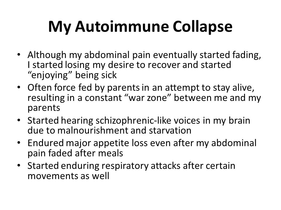 My Autoimmune Collapse Although my abdominal pain eventually started fading, I started losing my desire to recover and started enjoying being sick Often force fed by parents in an attempt to stay alive, resulting in a constant war zone between me and my parents Started hearing schizophrenic-like voices in my brain due to malnourishment and starvation Endured major appetite loss even after my abdominal pain faded after meals Started enduring respiratory attacks after certain movements as well