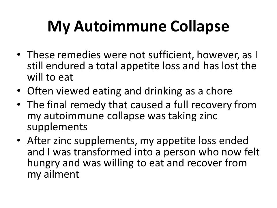 My Autoimmune Collapse These remedies were not sufficient, however, as I still endured a total appetite loss and has lost the will to eat Often viewed eating and drinking as a chore The final remedy that caused a full recovery from my autoimmune collapse was taking zinc supplements After zinc supplements, my appetite loss ended and I was transformed into a person who now felt hungry and was willing to eat and recover from my ailment