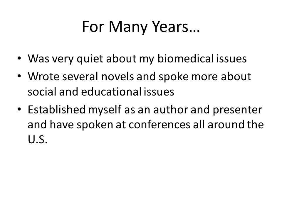 For Many Years… Was very quiet about my biomedical issues Wrote several novels and spoke more about social and educational issues Established myself as an author and presenter and have spoken at conferences all around the U.S.