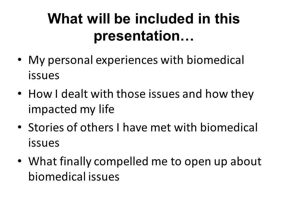 What will be included in this presentation… My personal experiences with biomedical issues How I dealt with those issues and how they impacted my life Stories of others I have met with biomedical issues What finally compelled me to open up about biomedical issues