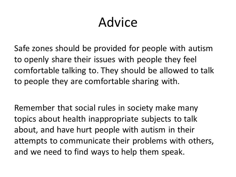 Advice Safe zones should be provided for people with autism to openly share their issues with people they feel comfortable talking to.