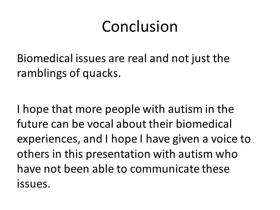 Conclusion Biomedical issues are real and not just the ramblings of quacks.