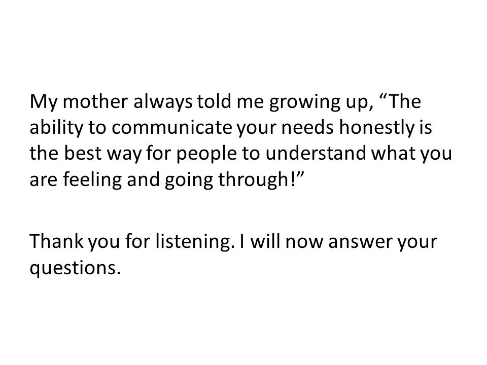 My mother always told me growing up, The ability to communicate your needs honestly is the best way for people to understand what you are feeling and going through! Thank you for listening.