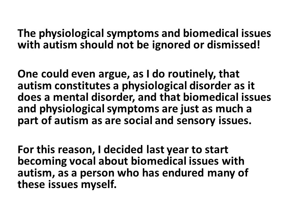 The physiological symptoms and biomedical issues with autism should not be ignored or dismissed! One could even argue, as I do routinely, that autism
