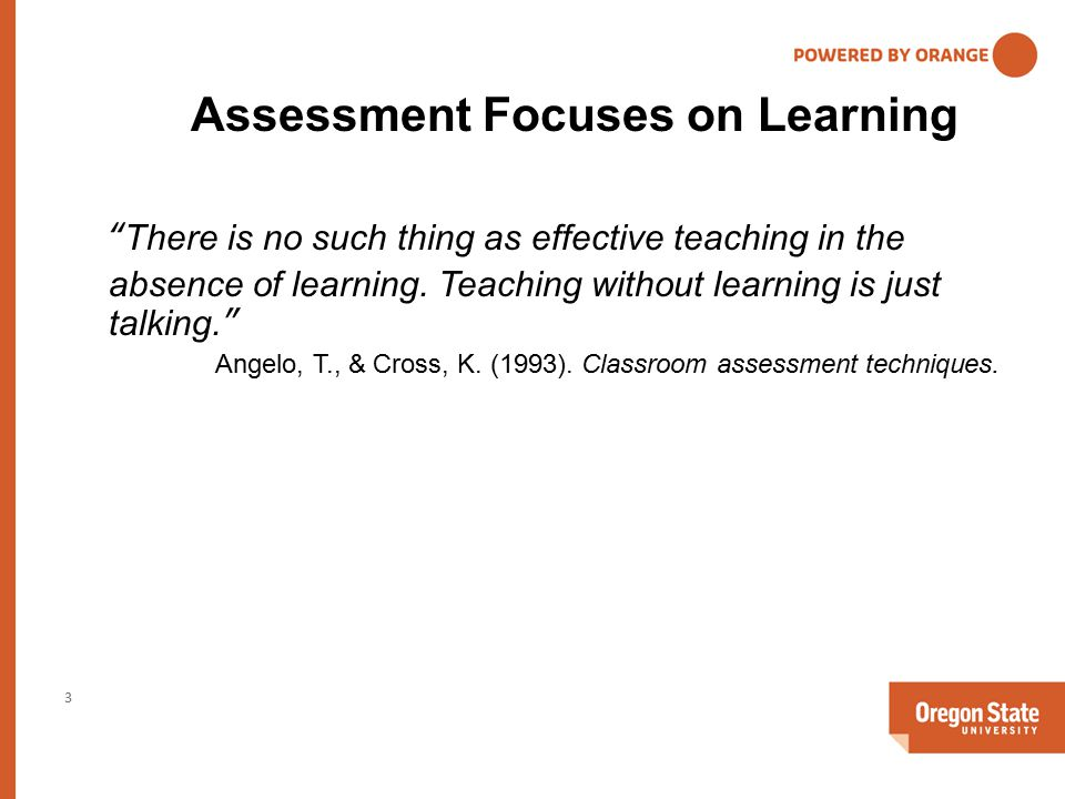 Assessment Focuses on Learning 3 There is no such thing as effective teaching in the absence of learning.