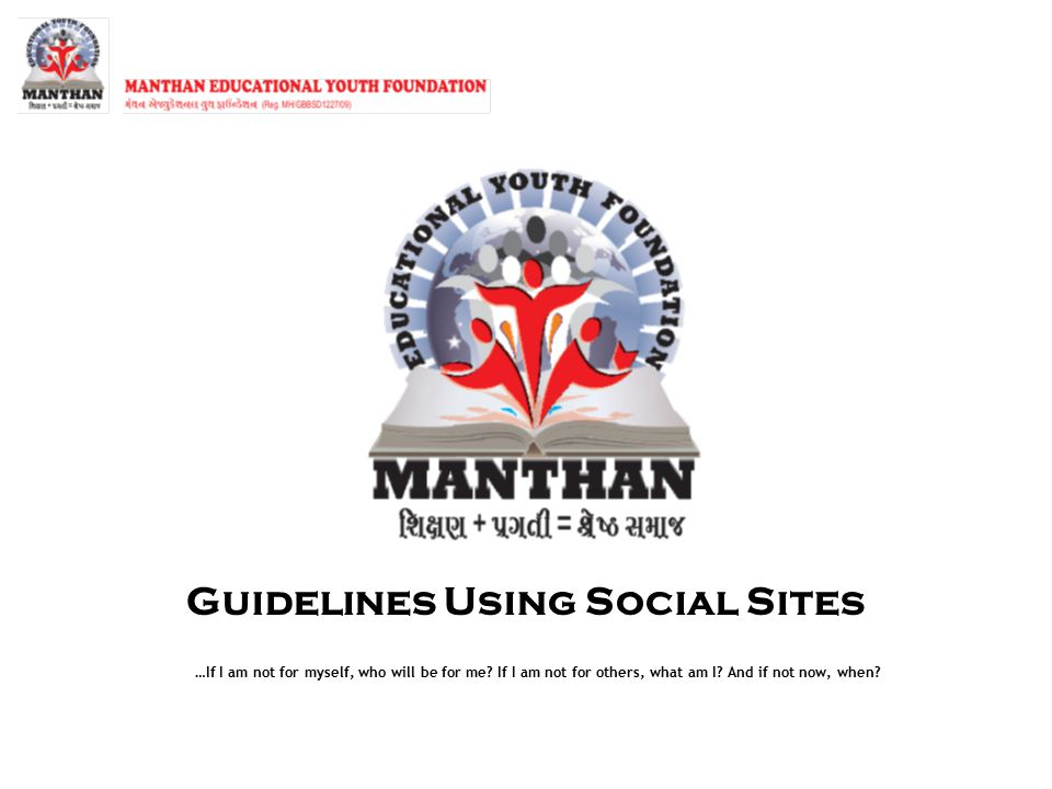 Guidelines Using Social Sites …If I am not for myself, who will be for me? If I am not for others, what am I? And if not now, when?