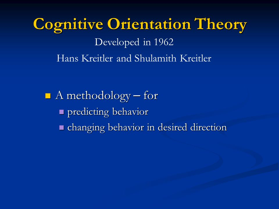 Cognitive Orientation Theory A methodology – for A methodology – for predicting behavior predicting behavior changing behavior in desired direction changing behavior in desired direction Developed in 1962 Hans Kreitler and Shulamith Kreitler