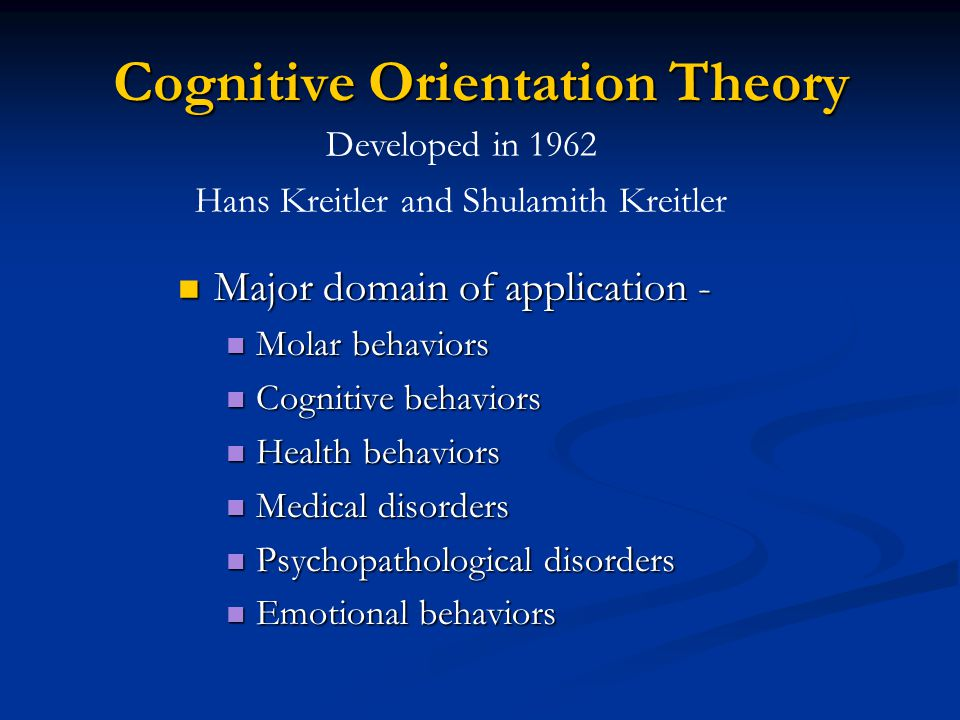 Cognitive Orientation Theory Major domain of application - Major domain of application - Molar behaviors Molar behaviors Cognitive behaviors Cognitive behaviors Health behaviors Health behaviors Medical disorders Medical disorders Psychopathological disorders Psychopathological disorders Emotional behaviors Emotional behaviors Developed in 1962 Hans Kreitler and Shulamith Kreitler