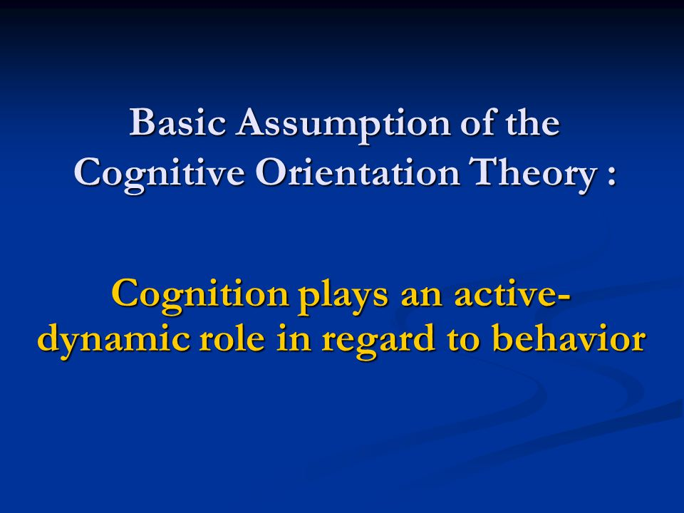 Basic Assumption of the Cognitive Orientation Theory : Cognition plays an active- dynamic role in regard to behavior