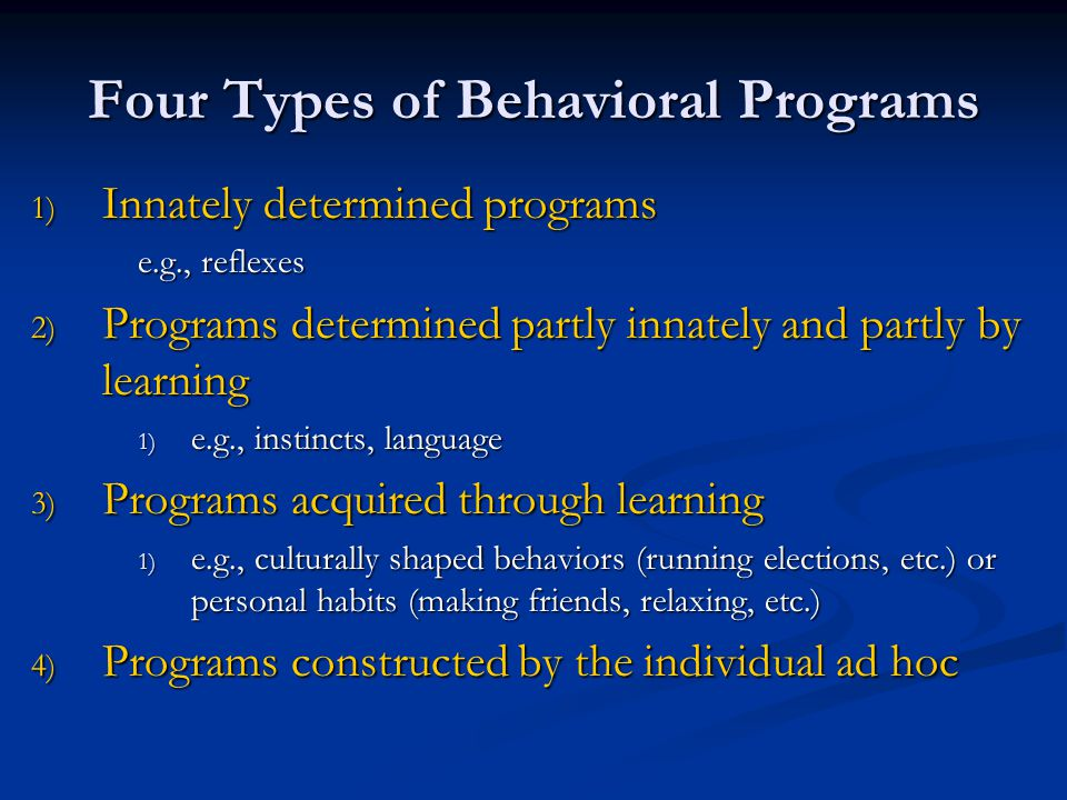 Four Types of Behavioral Programs 1) Innately determined programs e.g., reflexes 2) Programs determined partly innately and partly by learning 1) e.g., instincts, language 3) Programs acquired through learning 1) e.g., culturally shaped behaviors (running elections, etc.) or personal habits (making friends, relaxing, etc.) 4) Programs constructed by the individual ad hoc