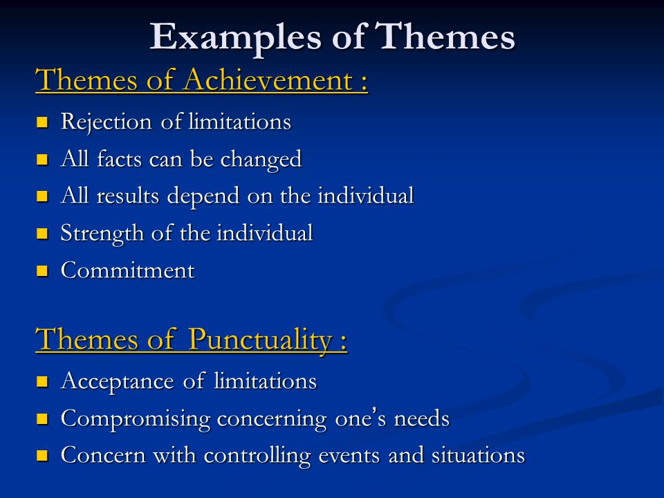 Examples of Themes Themes of Achievement : Rejection of limitations Rejection of limitations All facts can be changed All facts can be changed All results depend on the individual All results depend on the individual Strength of the individual Strength of the individual Commitment Commitment Themes of Punctuality : Acceptance of limitations Acceptance of limitations Compromising concerning one ' s needs Compromising concerning one ' s needs Concern with controlling events and situations Concern with controlling events and situations