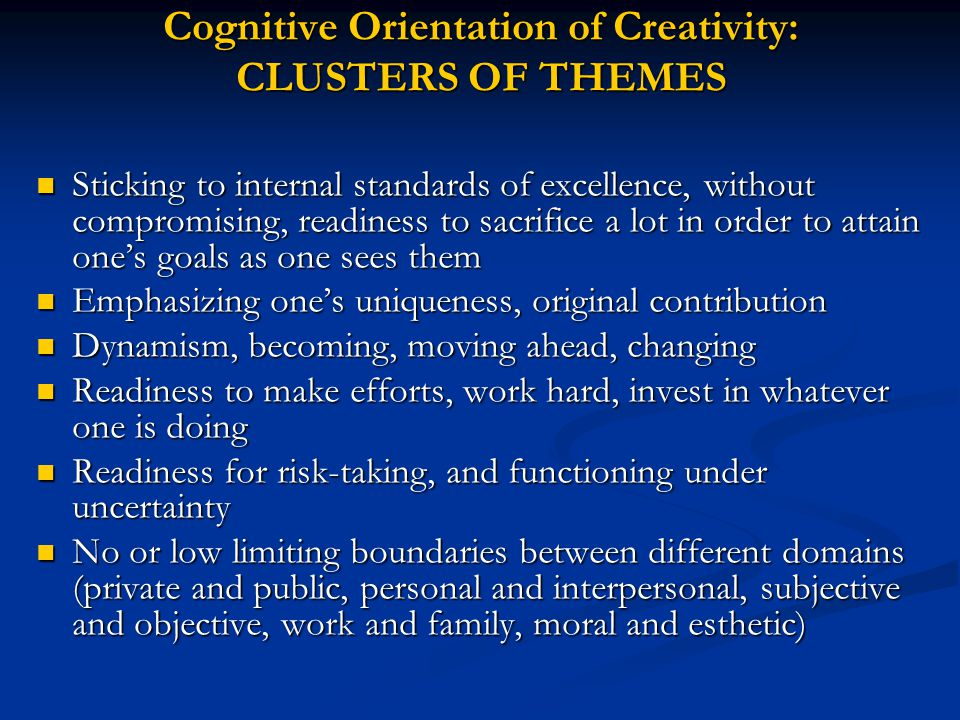 Cognitive Orientation of Creativity: CLUSTERS OF THEMES Sticking to internal standards of excellence, without compromising, readiness to sacrifice a lot in order to attain one's goals as one sees them Sticking to internal standards of excellence, without compromising, readiness to sacrifice a lot in order to attain one's goals as one sees them Emphasizing one's uniqueness, original contribution Emphasizing one's uniqueness, original contribution Dynamism, becoming, moving ahead, changing Dynamism, becoming, moving ahead, changing Readiness to make efforts, work hard, invest in whatever one is doing Readiness to make efforts, work hard, invest in whatever one is doing Readiness for risk-taking, and functioning under uncertainty Readiness for risk-taking, and functioning under uncertainty No or low limiting boundaries between different domains (private and public, personal and interpersonal, subjective and objective, work and family, moral and esthetic) No or low limiting boundaries between different domains (private and public, personal and interpersonal, subjective and objective, work and family, moral and esthetic)