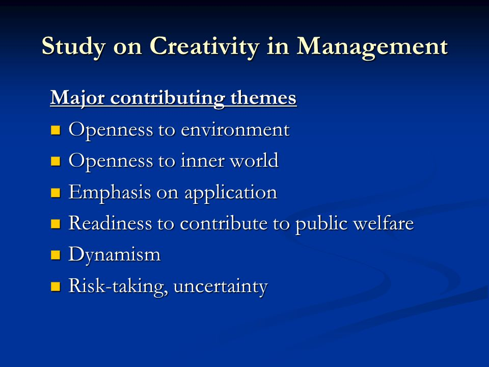 Study on Creativity in Management Major contributing themes Openness to environment Openness to environment Openness to inner world Openness to inner world Emphasis on application Emphasis on application Readiness to contribute to public welfare Readiness to contribute to public welfare Dynamism Dynamism Risk-taking, uncertainty Risk-taking, uncertainty