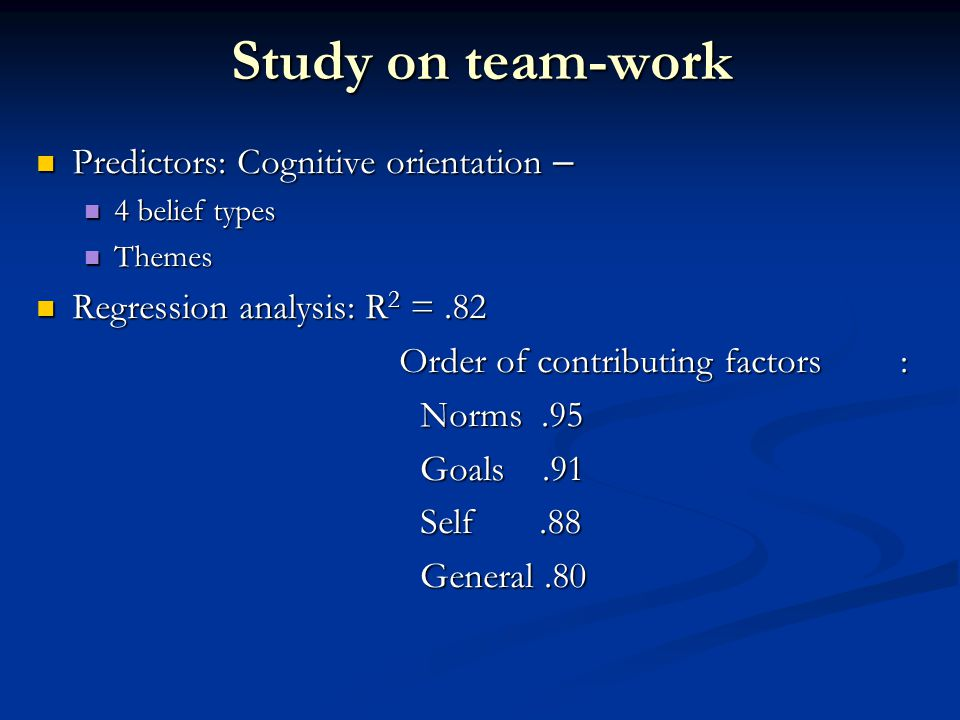 Study on team-work Predictors: Cognitive orientation – Predictors: Cognitive orientation – 4 belief types 4 belief types Themes Themes Regression analysis: R 2 =.82 Regression analysis: R 2 =.82 Order of contributing factors: Order of contributing factors: Norms.95 Goals.91 Self.88 General.80