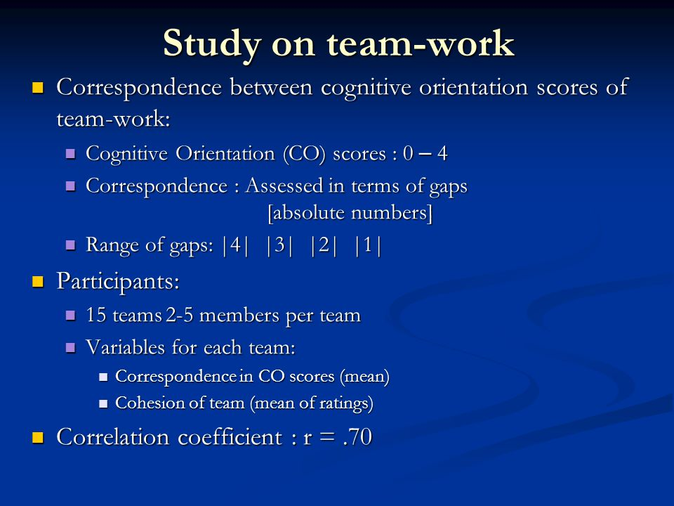 Study on team-work Correspondence between cognitive orientation scores of team-work: Correspondence between cognitive orientation scores of team-work: Cognitive Orientation (CO) scores : 0 – 4 Cognitive Orientation (CO) scores : 0 – 4 Correspondence : Assessed in terms of gaps [absolute numbers] Correspondence : Assessed in terms of gaps [absolute numbers] Range of gaps: |4| |3| |2| |1| Range of gaps: |4| |3| |2| |1| Participants: Participants: 15 teams2-5 members per team 15 teams2-5 members per team Variables for each team: Variables for each team: Correspondence in CO scores (mean) Correspondence in CO scores (mean) Cohesion of team (mean of ratings) Cohesion of team (mean of ratings) Correlation coefficient : r =.70 Correlation coefficient : r =.70