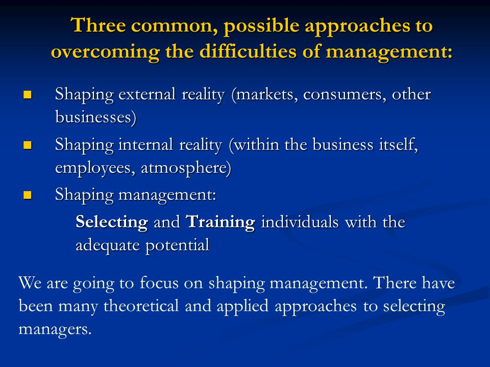Three common, possible approaches to overcoming the difficulties of management: Shaping external reality (markets, consumers, other businesses) Shaping external reality (markets, consumers, other businesses) Shaping internal reality (within the business itself, employees, atmosphere) Shaping internal reality (within the business itself, employees, atmosphere) Shaping management: Shaping management: Selecting and Training individuals with the adequate potential Selecting and Training individuals with the adequate potential We are going to focus on shaping management.