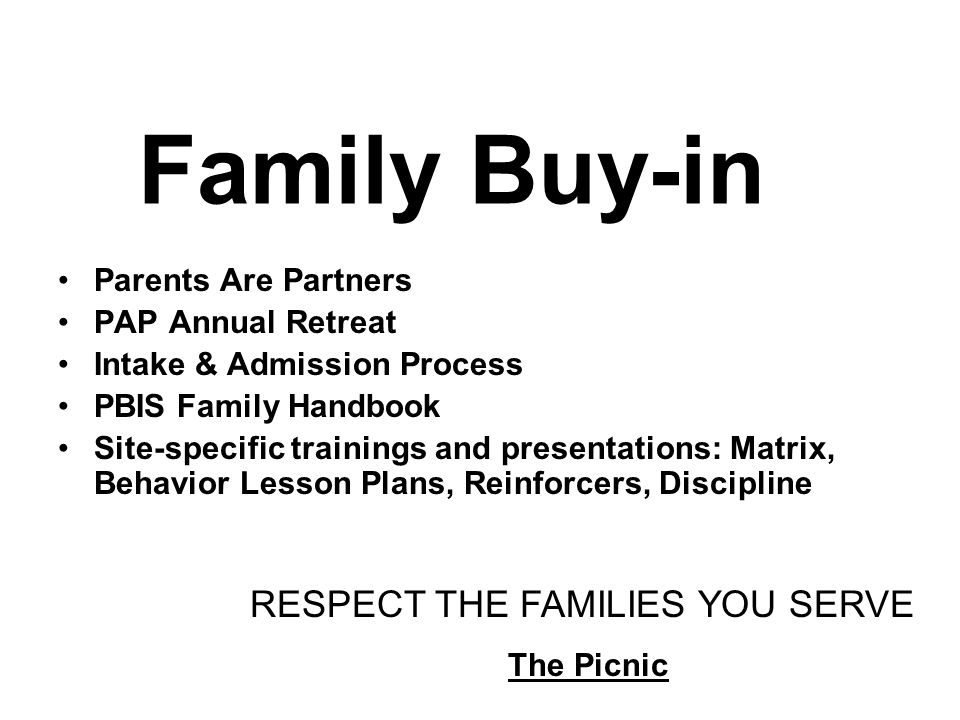 Family Buy-in Parents Are Partners PAP Annual Retreat Intake & Admission Process PBIS Family Handbook Site-specific trainings and presentations: Matrix, Behavior Lesson Plans, Reinforcers, Discipline RESPECT THE FAMILIES YOU SERVE The Picnic